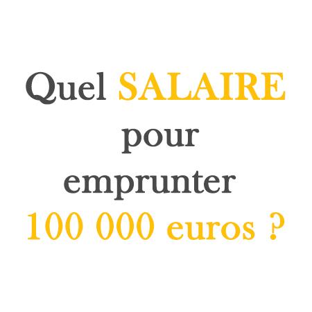 quel salaire pour emprunter 100 000 euros